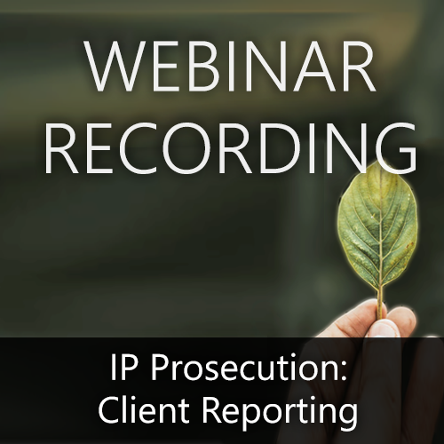 Webinar Recording — IP Prosecution: Client Reporting